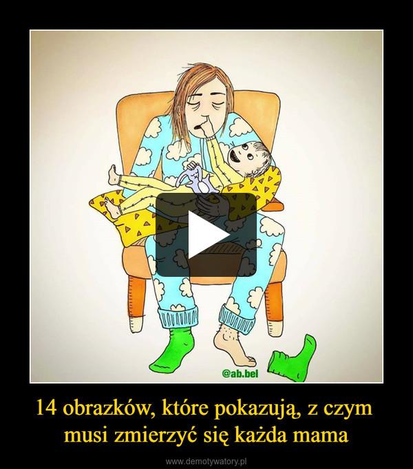 14 obrazków, które pokazują, z czym musi zmierzyć się każda mama –