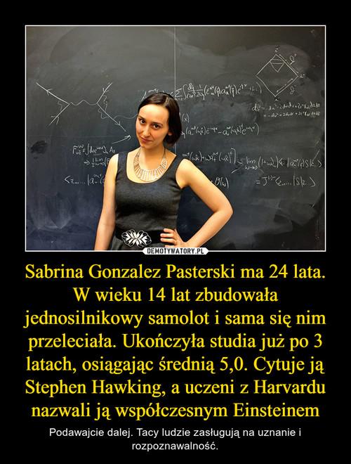 Sabrina Gonzalez Pasterski ma 24 lata. W wieku 14 lat zbudowała jednosilnikowy samolot i sama się nim przeleciała. Ukończyła studia już po 3 latach, osiągając średnią 5,0. Cytuje ją Stephen Hawking, a uczeni z Harvardu nazwali ją współczesnym Einsteinem