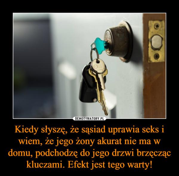 Kiedy słyszę, że sąsiad uprawia seks i wiem, że jego żony akurat nie ma w domu, podchodzę do jego drzwi brzęcząc kluczami. Efekt jest tego warty! –