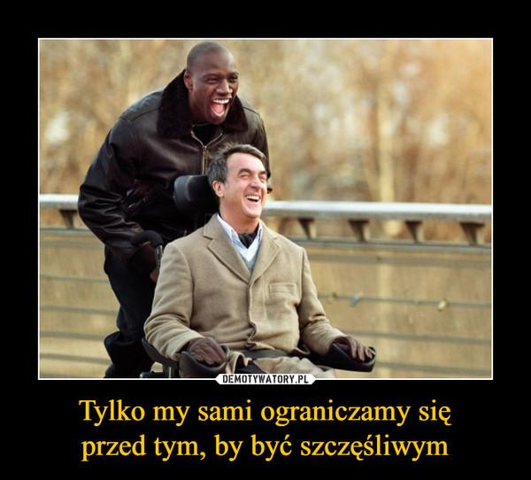 Tylko my sami ograniczamy sięprzed tym, by być szczęśliwym –