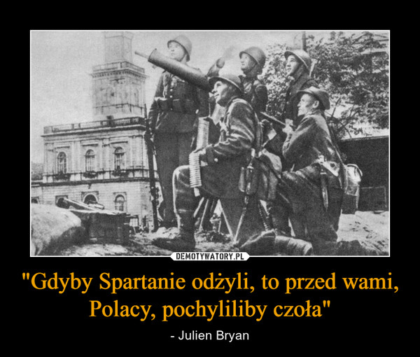 """""""Gdyby Spartanie odżyli, to przed wami, Polacy, pochyliliby czoła"""" – - Julien Bryan"""