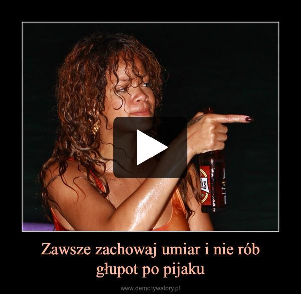 Zawsze zachowaj umiar i nie róbgłupot po pijaku –
