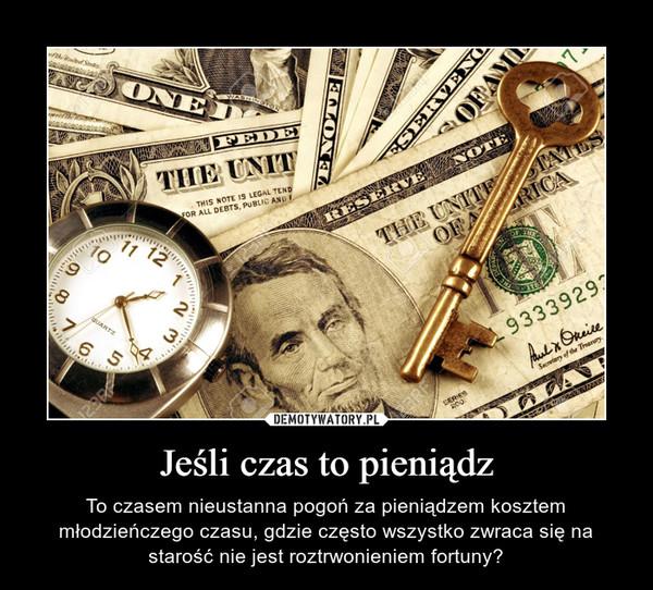 Jeśli czas to pieniądz – To czasem nieustanna pogoń za pieniądzem kosztem młodzieńczego czasu, gdzie często wszystko zwraca się na starość nie jest roztrwonieniem fortuny?