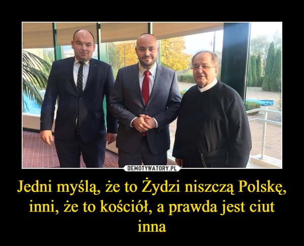 Jedni myślą, że to Żydzi niszczą Polskę, inni, że to kościół, a prawda jest ciut inna –