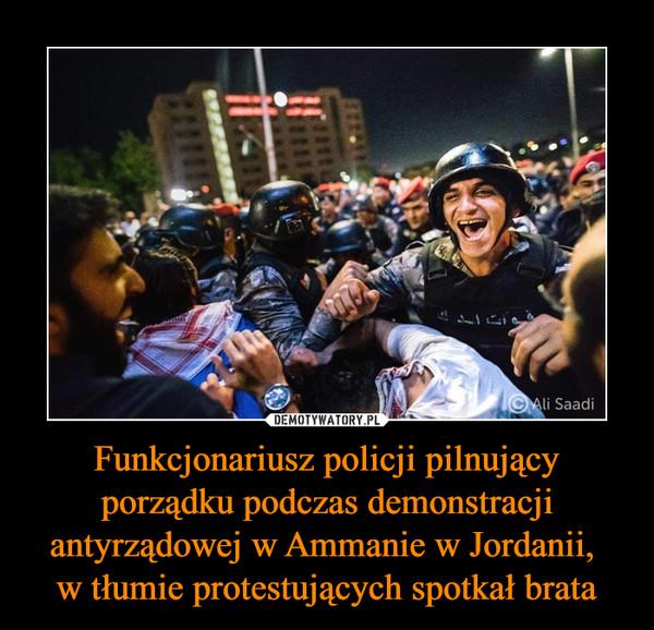Funkcjonariusz policji pilnujący porządku podczas demonstracji antyrządowej w Ammanie w Jordanii, w tłumie protestujących spotkał brata –