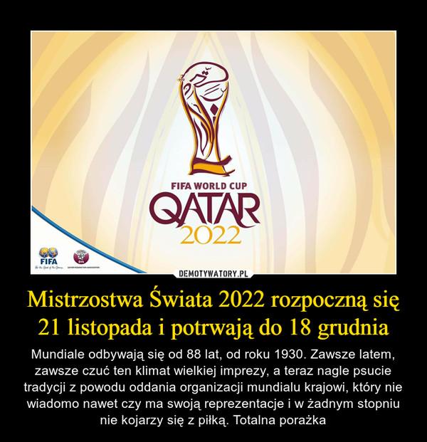 Mistrzostwa Świata 2022 rozpoczną się 21 listopada i potrwają do 18 grudnia – Mundiale odbywają się od 88 lat, od roku 1930. Zawsze latem, zawsze czuć ten klimat wielkiej imprezy, a teraz nagle psucie tradycji z powodu oddania organizacji mundialu krajowi, który nie wiadomo nawet czy ma swoją reprezentacje i w żadnym stopniu nie kojarzy się z piłką. Totalna porażka
