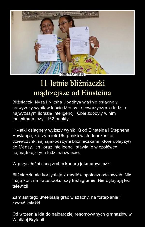 11-letnie bliźniaczkimądrzejsze od Einsteina – Bliźniaczki Nysa i Niksha Upadhya właśnie osiągnęły najwyższy wynik w teście Mensy - stowarzyszenia ludzi o najwyższym ilorazie inteligencji. Obie zdobyły w nim maksimum, czyli 162 punkty.11-latki osiągnęły wyższy wynik IQ od Einsteina i Stephena Hawkinga, którzy mieli 160 punktów. Jednocześnie dziewczynki są najmłodszymi bliźniaczkami, które dołączyły do Mensy. Ich iloraz inteligencji stawia je w czołówce najmądrzejszych ludzi na świecie.W przyszłości chcą zrobić karierę jako prawniczkiBliźniaczki nie korzystają z mediów społecznościowych. Nie mają kont na Facebooku, czy Instagramie. Nie oglądają też telewizji. Zamiast tego uwielbiają grać w szachy, na fortepianie i czytać książkiOd września idą do najbardziej renomowanych gimnazjów w Wielkiej Brytanii