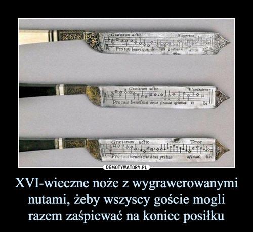 XVI-wieczne noże z wygrawerowanymi nutami, żeby wszyscy goście mogli razem zaśpiewać na koniec posiłku
