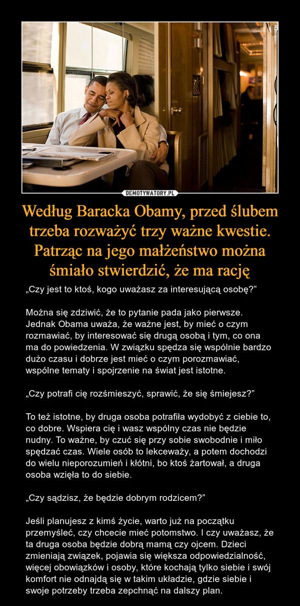 """Według Baracka Obamy, przed ślubem trzeba rozważyć trzy ważne kwestie. Patrząc na jego małżeństwo można śmiało stwierdzić, że ma rację – """"Czy jest to ktoś, kogo uważasz za interesującą osobę?""""Można się zdziwić, że to pytanie pada jako pierwsze. Jednak Obama uważa, że ważne jest, by mieć o czym rozmawiać, by interesować się drugą osobą i tym, co ona ma do powiedzenia. W związku spędza się wspólnie bardzo dużo czasu i dobrze jest mieć o czym porozmawiać, wspólne tematy i spojrzenie na świat jest istotne.""""Czy potrafi cię rozśmieszyć, sprawić, że się śmiejesz?""""To też istotne, by druga osoba potrafiła wydobyć z ciebie to, co dobre. Wspiera cię i wasz wspólny czas nie będzie nudny. To ważne, by czuć się przy sobie swobodnie i miło spędzać czas. Wiele osób to lekceważy, a potem dochodzi do wielu nieporozumień i kłótni, bo ktoś żartował, a druga osoba wzięła to do siebie.""""Czy sądzisz, że będzie dobrym rodzicem?""""Jeśli planujesz z kimś życie, warto już na początku przemyśleć, czy chcecie mieć potomstwo. I czy uważasz, że ta druga osoba będzie dobrą mamą czy ojcem. Dzieci zmieniają związek, pojawia się większa odpowiedzialność, więcej obowiązków i osoby, które kochają tylko siebie i swój komfort nie odnajdą się w takim układzie, gdzie siebie i swoje potrzeby trzeba zepchnąć na dalszy plan."""
