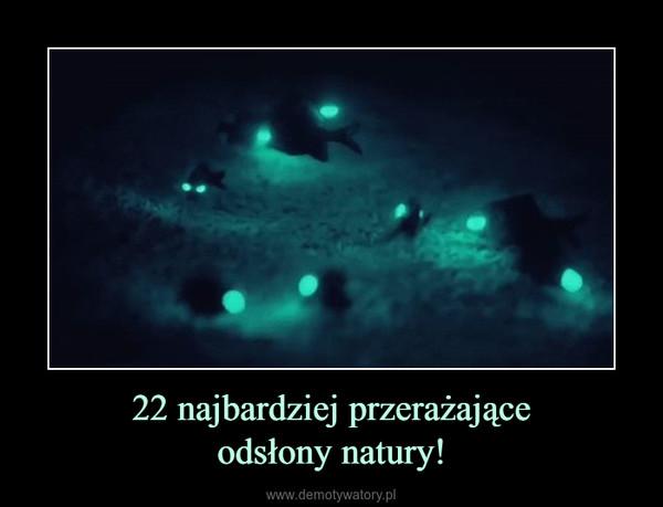 22 najbardziej przerażająceodsłony natury! –