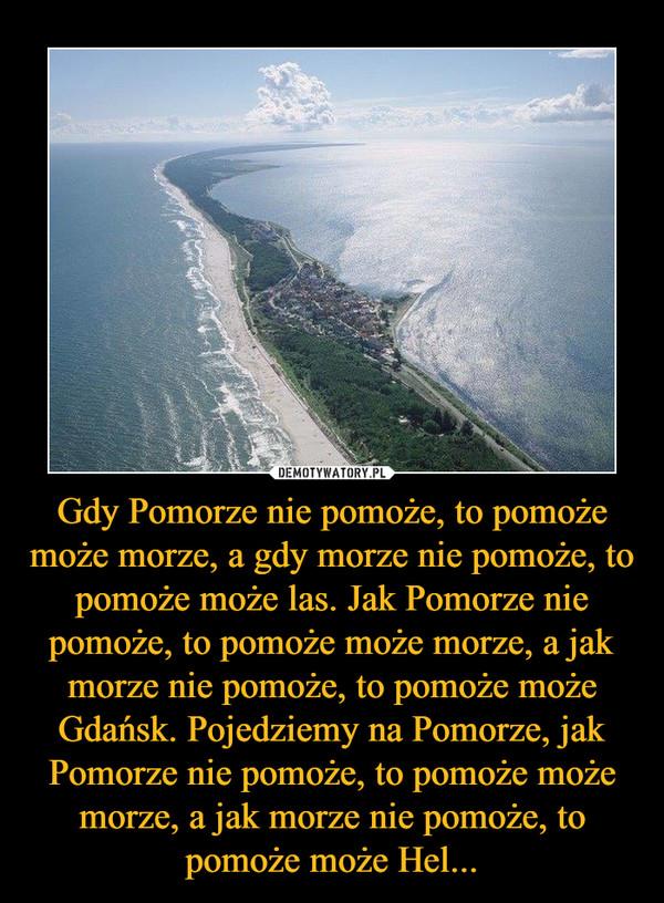 Gdy Pomorze nie pomoże, to pomoże może morze, a gdy morze nie pomoże, to pomoże może las. Jak Pomorze nie pomoże, to pomoże może morze, a jak morze nie pomoże, to pomoże może Gdańsk. Pojedziemy na Pomorze, jak Pomorze nie pomoże, to pomoże może morze, a jak morze nie pomoże, to pomoże może Hel... –