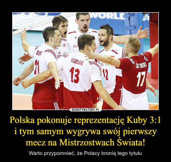 Polska pokonuje reprezentację Kuby 3:1 i tym samym wygrywa swój pierwszy mecz na Mistrzostwach Świata! – Warto przypomnieć, że Polacy bronią tego tytułu