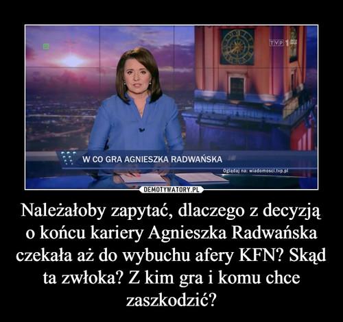 Należałoby zapytać, dlaczego z decyzją o końcu kariery Agnieszka Radwańska czekała aż do wybuchu afery KFN? Skąd ta zwłoka? Z kim gra i komu chce zaszkodzić?