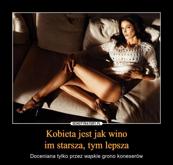 Kobieta jest jak winoim starsza, tym lepsza – Doceniana tylko przez wąskie grono koneserów