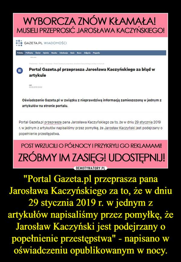 """""""Portal Gazeta.pl przeprasza pana Jarosława Kaczyńskiego za to, że w dniu 29 stycznia 2019 r. w jednym z artykułów napisaliśmy przez pomyłkę, że Jarosław Kaczyński jest podejrzany o popełnienie przestępstwa"""" - napisano w oświadczeniu opublikowanym w nocy. –"""