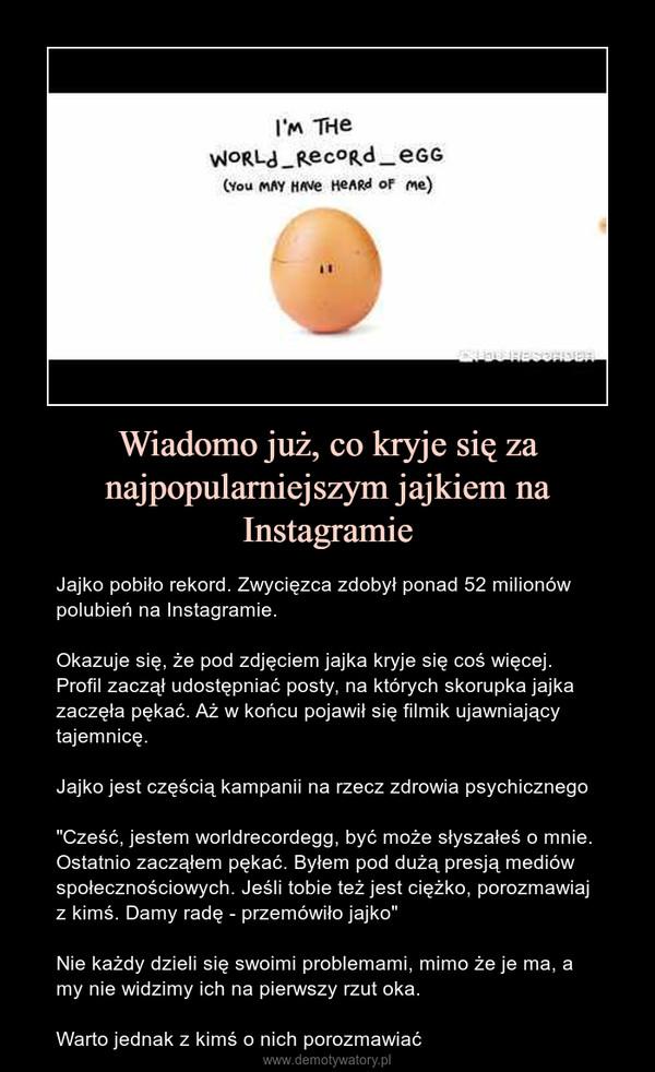 """Wiadomo już, co kryje się za najpopularniejszym jajkiem na Instagramie – Jajko pobiło rekord. Zwycięzca zdobył ponad 52 milionów polubień na Instagramie.Okazuje się, że pod zdjęciem jajka kryje się coś więcej. Profil zaczął udostępniać posty, na których skorupka jajka zaczęła pękać. Aż w końcu pojawił się filmik ujawniający tajemnicę.Jajko jest częścią kampanii na rzecz zdrowia psychicznego""""Cześć, jestem worldrecordegg, być może słyszałeś o mnie. Ostatnio zacząłem pękać. Byłem pod dużą presją mediów społecznościowych. Jeśli tobie też jest ciężko, porozmawiaj z kimś. Damy radę - przemówiło jajko""""Nie każdy dzieli się swoimi problemami, mimo że je ma, a my nie widzimy ich na pierwszy rzut oka. Warto jednak z kimś o nich porozmawiać"""
