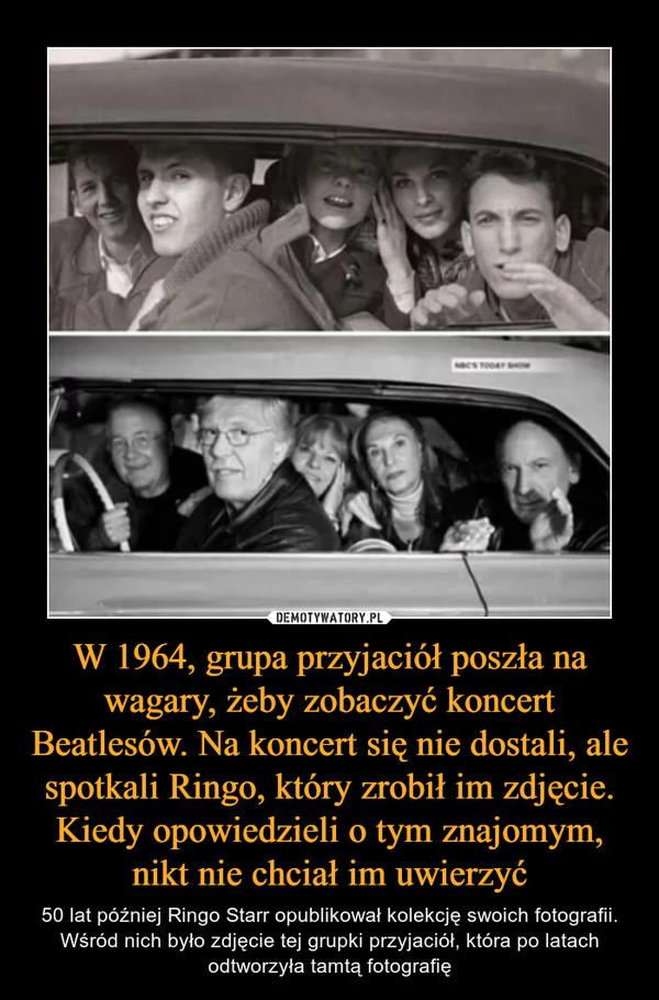 W 1964, grupa przyjaciół poszła na wagary, żeby zobaczyć koncert Beatlesów. Na koncert się nie dostali, ale spotkali Ringo, który zrobił im zdjęcie. Kiedy opowiedzieli o tym znajomym, nikt nie chciał im uwierzyć – 50 lat później Ringo Starr opublikował kolekcję swoich fotografii. Wśród nich było zdjęcie tej grupki przyjaciół, która po latach odtworzyła tamtą fotografię