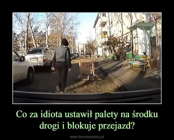 Co za idiota ustawił palety na środku drogi i blokuje przejazd? –