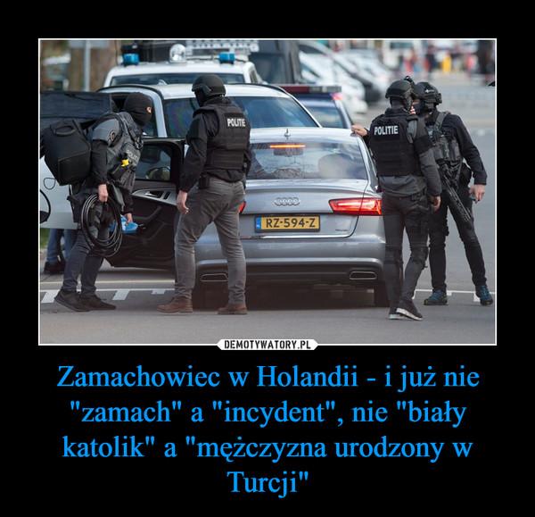 """Zamachowiec w Holandii - i już nie """"zamach"""" a """"incydent"""", nie """"biały katolik"""" a """"mężczyzna urodzony w Turcji"""" –"""