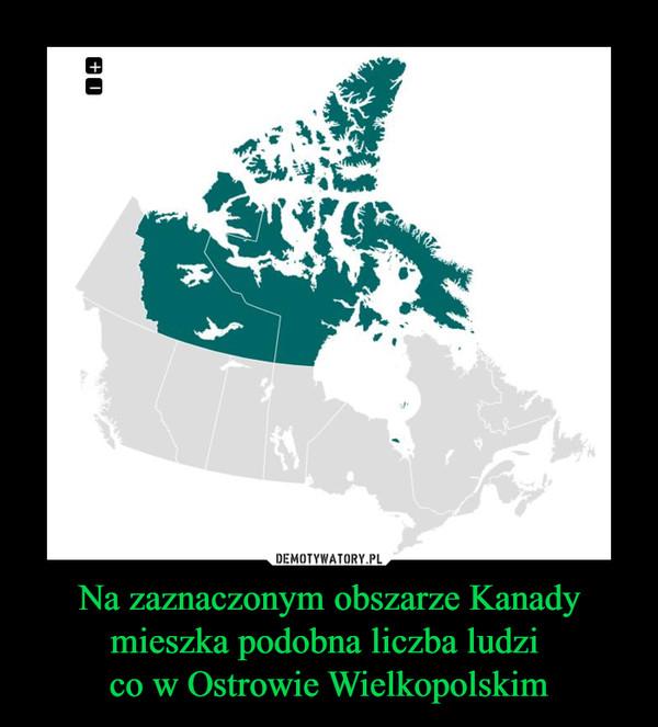 Na zaznaczonym obszarze Kanady mieszka podobna liczba ludzi co w Ostrowie Wielkopolskim –