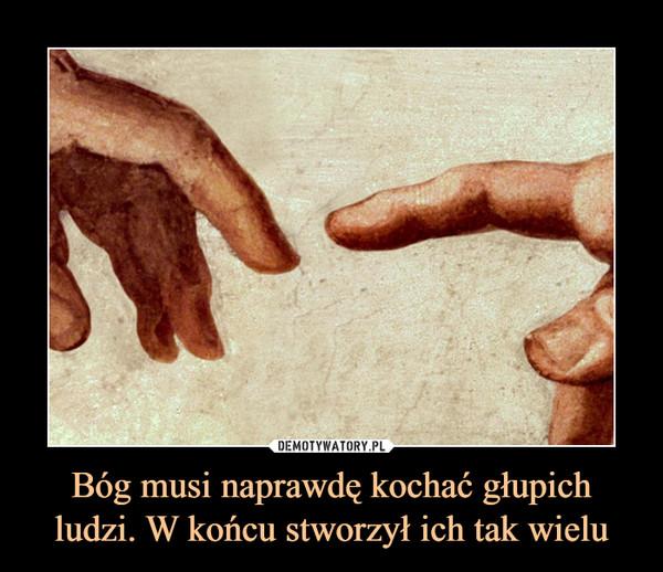 Bóg musi naprawdę kochać głupich ludzi. W końcu stworzył ich tak wielu –
