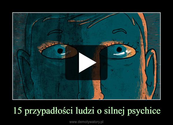 15 przypadłości ludzi o silnej psychice –