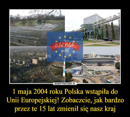 1 maja 2004 roku Polska wstąpiła do Unii Europejskiej! Zobaczcie, jak bardzo przez te 15 lat zmienił się nasz kraj