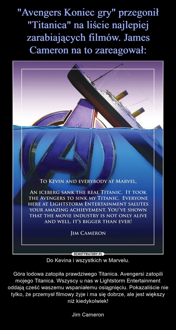 – Do Kevina i wszystkich w Marvelu.Góra lodowa zatopiła prawdziwego Titanica. Avengersi zatopili mojego Titanica. Wszyscy u nas w Lightstorm Entertainment oddają cześć waszemu wspaniałemu osiągnięciu. Pokazaliście nie tylko, że przemysł filmowy żyje i ma się dobrze, ale jest większy niż kiedykolwiek!Jim Cameron