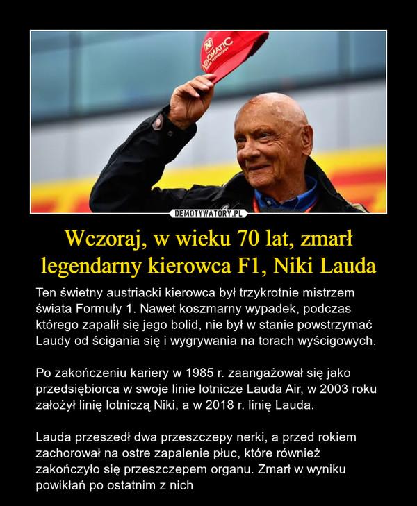 Wczoraj, w wieku 70 lat, zmarł legendarny kierowca F1, Niki Lauda – Ten świetny austriacki kierowca był trzykrotnie mistrzem świata Formuły 1. Nawet koszmarny wypadek, podczas którego zapalił się jego bolid, nie był w stanie powstrzymać Laudy od ścigania się i wygrywania na torach wyścigowych.Po zakończeniu kariery w 1985 r. zaangażował się jako przedsiębiorca w swoje linie lotnicze Lauda Air, w 2003 roku założył linię lotniczą Niki, a w 2018 r. linię Lauda.Lauda przeszedł dwa przeszczepy nerki, a przed rokiem zachorował na ostre zapalenie płuc, które również zakończyło się przeszczepem organu. Zmarł w wyniku powikłań po ostatnim z nich