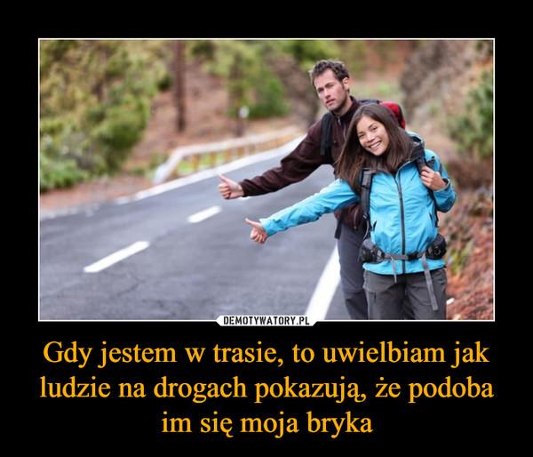 Gdy jestem w trasie, to uwielbiam jak ludzie na drogach pokazują, że podoba im się moja bryka –