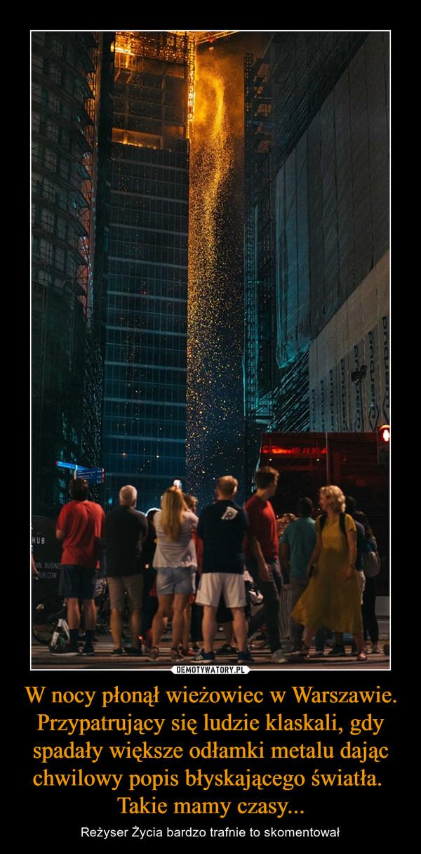 W nocy płonął wieżowiec w Warszawie. Przypatrujący się ludzie klaskali, gdy spadały większe odłamki metalu dając chwilowy popis błyskającego światła. Takie mamy czasy... – Reżyser Życia bardzo trafnie to skomentował