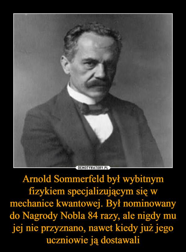 Arnold Sommerfeld był wybitnym fizykiem specjalizującym się w mechanice kwantowej. Był nominowany do Nagrody Nobla 84 razy, ale nigdy mu jej nie przyznano, nawet kiedy już jego uczniowie ją dostawali –