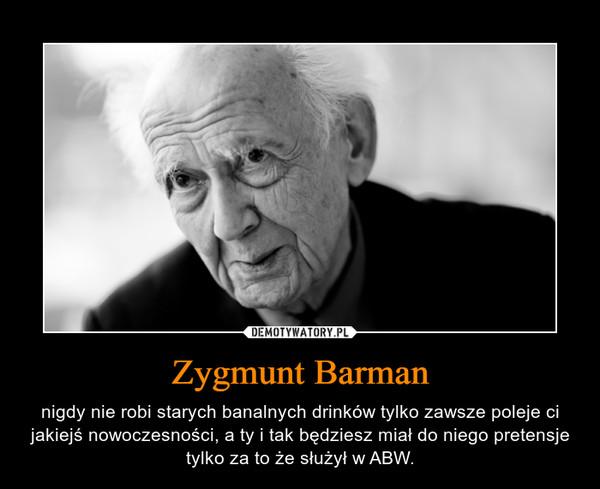 Zygmunt Barman – nigdy nie robi starych banalnych drinków tylko zawsze poleje ci jakiejś nowoczesności, a ty i tak będziesz miał do niego pretensje tylko za to że służył w ABW.