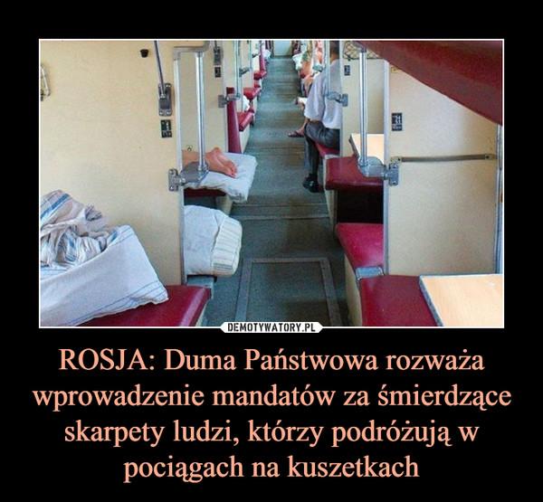 ROSJA: Duma Państwowa rozważa wprowadzenie mandatów za śmierdzące skarpety ludzi, którzy podróżują w pociągach na kuszetkach –