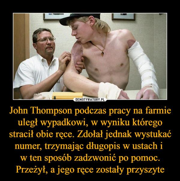 John Thompson podczas pracy na farmie uległ wypadkowi, w wyniku którego stracił obie ręce. Zdołał jednak wystukać numer, trzymając długopis w ustach i w ten sposób zadzwonić po pomoc. Przeżył, a jego ręce zostały przyszyte –