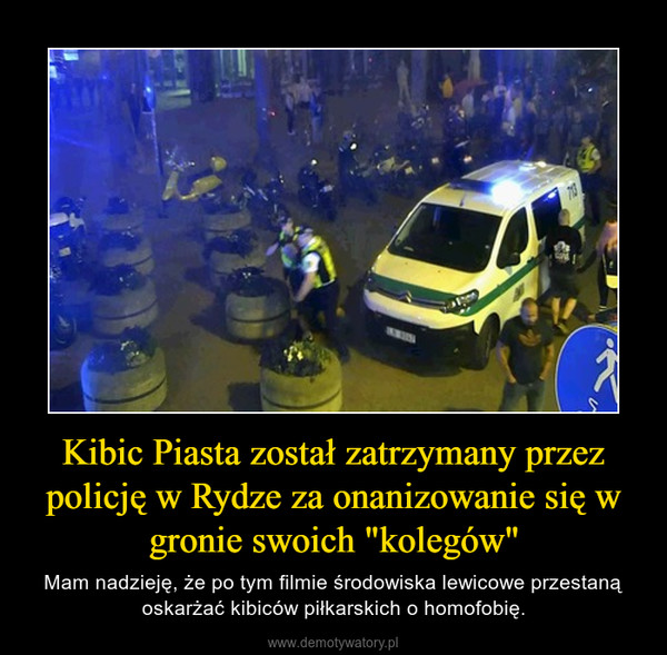 """Kibic Piasta został zatrzymany przez policję w Rydze za onanizowanie się w gronie swoich """"kolegów"""" – Mam nadzieję, że po tym filmie środowiska lewicowe przestaną oskarżać kibiców piłkarskich o homofobię."""