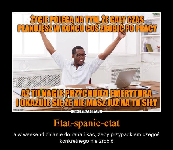 Etat-spanie-etat – a w weekend chlanie do rana i kac, żeby przypadkiem czegoś konkretnego nie zrobić