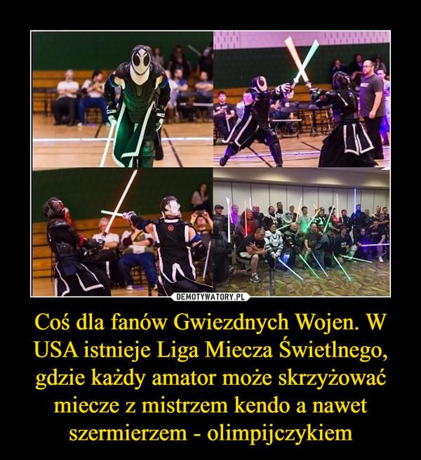 Coś dla fanów Gwiezdnych Wojen. W USA istnieje Liga Miecza Świetlnego, gdzie każdy amator może skrzyżować miecze z mistrzem kendo a nawet szermierzem - olimpijczykiem –