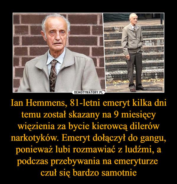 Ian Hemmens, 81-letni emeryt kilka dni temu został skazany na 9 miesięcy więzienia za bycie kierowcą dilerów narkotyków. Emeryt dołączył do gangu, ponieważ lubi rozmawiać z ludźmi, a podczas przebywania na emeryturze czuł się bardzo samotnie –