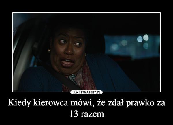 Kiedy kierowca mówi, że zdał prawko za 13 razem –