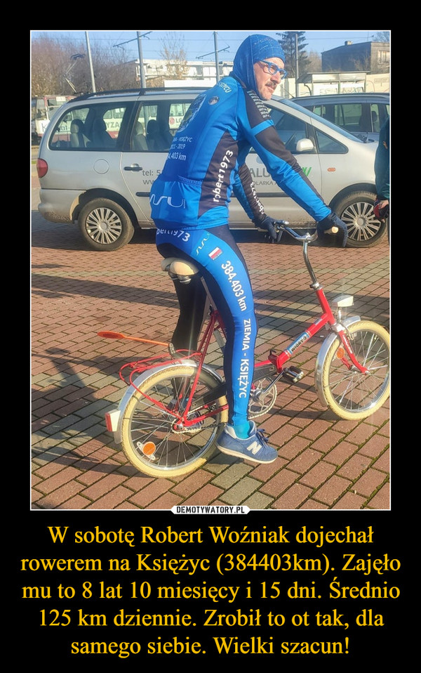 W sobotę Robert Woźniak dojechał rowerem na Księżyc (384403km). Zajęło mu to 8 lat 10 miesięcy i 15 dni. Średnio 125 km dziennie. Zrobił to ot tak, dla samego siebie. Wielki szacun! –