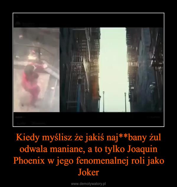Kiedy myślisz że jakiś naj**bany żul odwala maniane, a to tylko Joaquin Phoenix w jego fenomenalnej roli jako Joker –