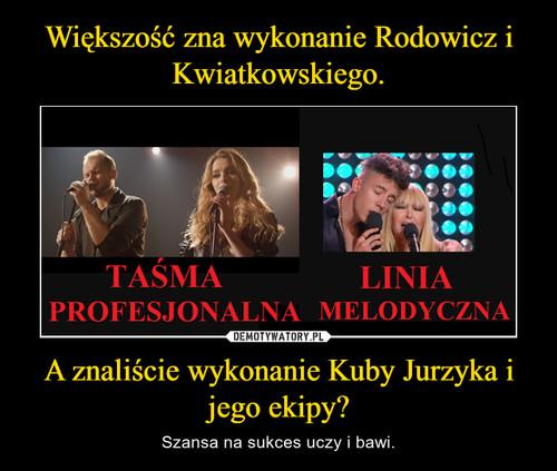 Większość zna wykonanie Rodowicz i Kwiatkowskiego. A znaliście wykonanie Kuby Jurzyka i jego ekipy?