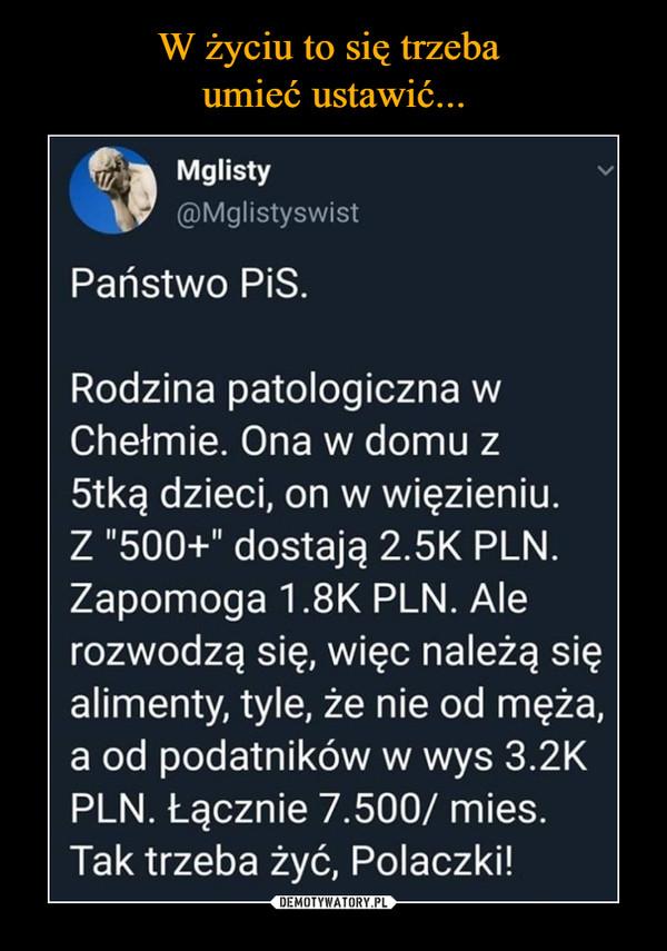 """–  Mglisty@MglistyswistPaństwo PiS.Rodzina patologiczna wChełmie. Ona w domu z5tką dzieci, on w więzieniu.Z """"500+"""" dostają 2.5K PLN.Zapomoga 1.8K PLN. Alerozwodzą się, więc należą sięalimenty, tyle, że nie od męża,a od podatników w wys 3.2KPLN. Łącznie 7.500/ mies.Tak trzeba żyć, Polaczki!"""