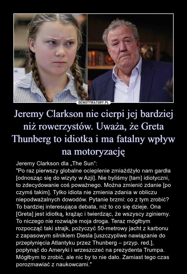 """Jeremy Clarkson nie cierpi jej bardziej niż rowerzystów. Uważa, że Greta Thunberg to idiotka i ma fatalny wpływ na motoryzację – Jeremy Clarkson dla """"The Sun"""":""""Po raz pierwszy globalne ocieplenie zmiażdżyło nam gardła [odnosząc się do wizyty w Azji]. Nie byliśmy [tam] idiotyczni, to zdecydowanie coś poważnego. Można zmienić zdanie [po czymś takim]. Tylko idiota nie zmienia zdania w obliczu niepodważalnych dowodów. Pytanie brzmi: co z tym zrobić? To bardziej interesująca debata, niż to co się dzieje. Ona [Greta] jest idiotką, krążąc i twierdząc, że wszyscy zginiemy. To niczego nie rozwiąże moja droga. Teraz mógłbym rozpocząć taki strajk, pożyczyć 50-metrowy jacht z karbonu z zapasowym silnikiem Diesla [uszczypliwe nawiązanie do przepłynięcia Atlantyku przez Thunberg – przyp. red.], popłynąć do Ameryki i wrzeszczeć na prezydenta Trumpa. Mógłbym to zrobić, ale nic by to nie dało. Zamiast tego czas porozmawiać z naukowcami."""""""