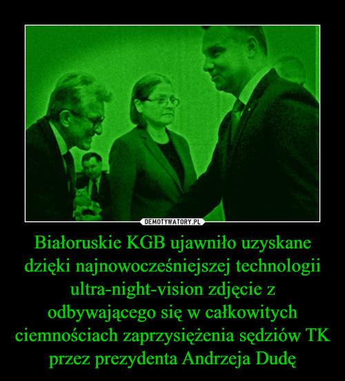 Białoruskie KGB ujawniło uzyskane dzięki najnowocześniejszej technologii ultra-night-vision zdjęcie z odbywającego się w całkowitych ciemnościach zaprzysiężenia sędziów TK przez prezydenta Andrzeja Dudę