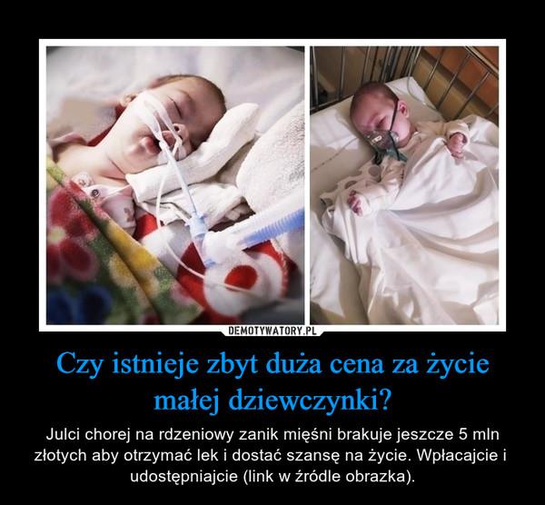 Czy istnieje zbyt duża cena za życie małej dziewczynki? – Julci chorej na rdzeniowy zanik mięśni brakuje jeszcze 5 mln złotych aby otrzymać lek i dostać szansę na życie. Wpłacajcie i  udostępniajcie (link w źródle obrazka).