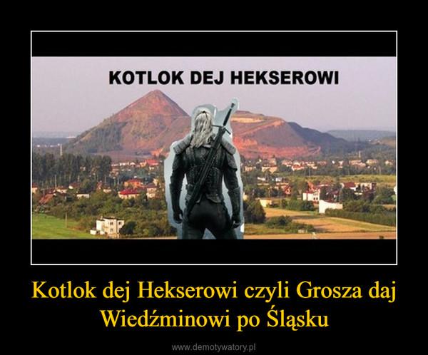 Kotlok dej Hekserowi czyli Grosza daj Wiedźminowi po Śląsku –