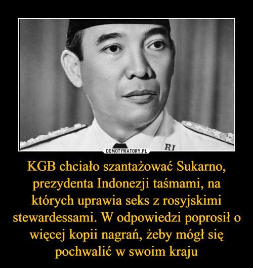 KGB chciało szantażować Sukarno, prezydenta Indonezji taśmami, na których uprawia seks z rosyjskimi stewardessami. W odpowiedzi poprosił o więcej kopii nagrań, żeby mógł się pochwalić w swoim kraju