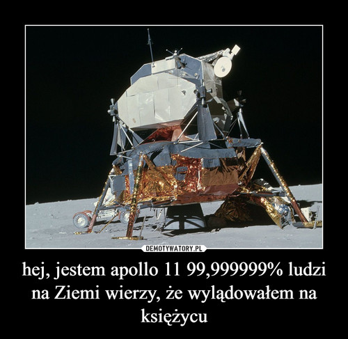 hej, jestem apollo 11 99,999999% ludzi na Ziemi wierzy, że wylądowałem na księżycu